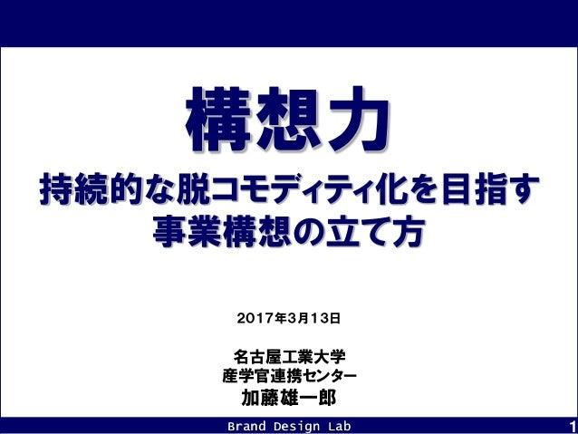Brand Design Lab 1 名古屋工業大学 産学官連携センター 加藤雄一郎 2017年3月13日 持続的な脱コモディティ化を目指す 事業構想の立て方 構想力