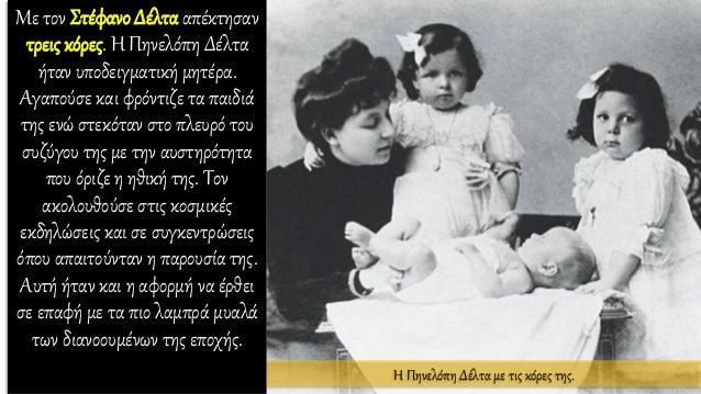 Με τον Στέφανο Δέλτα απέκτησαν τρεις κόρες. Η Πηνελόπη Δέλτα ήταν υποδειγματική μητέρα. Αγαπούσε και φρόντιζε τα παιδιά τη...