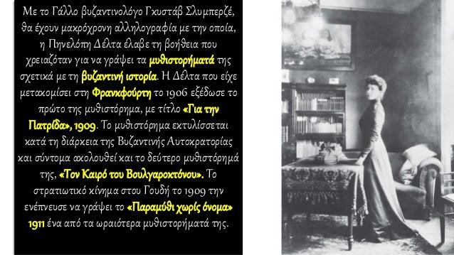 Με το Γάλλο βυζαντινολόγο Γκυστάβ Σλυμπερζέ, θα έχουν μακρόχρονη αλληλογραφία με την οποία, η Πηνελόπη Δέλτα έλαβε τη βοήθ...