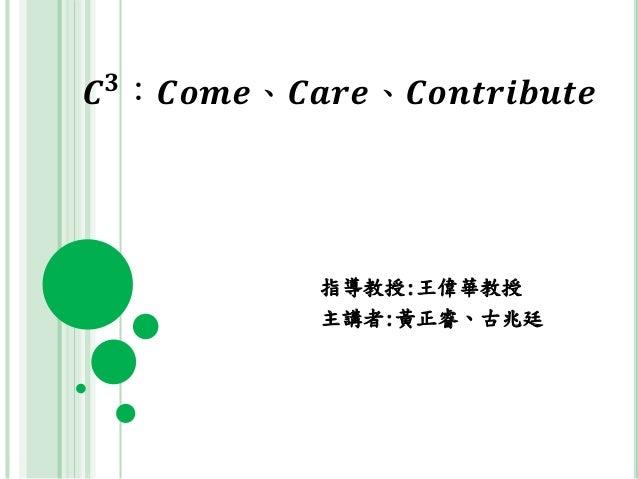 𝑪 𝟑 :𝑪𝒐𝒎𝒆、𝑪𝒂𝒓𝒆、𝑪𝒐𝒏𝒕𝒓𝒊𝒃𝒖𝒕𝒆 指導教授:王偉華教授 主講者:黃正睿、古兆廷