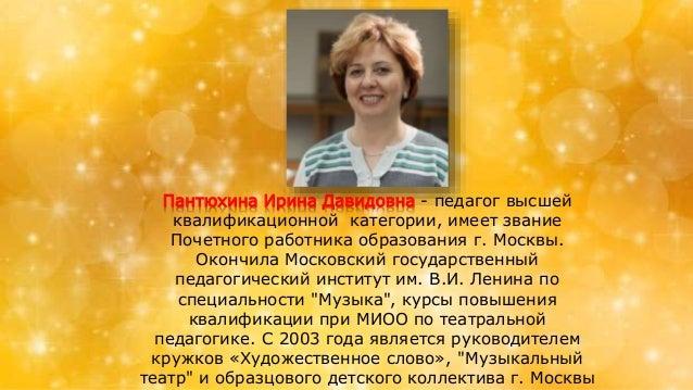 Пантюхина Ирина Давидовна - педагог высшей квалификационной категории, имеет звание Почетного работника образования г. Мос...