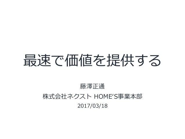 最速で価値を提供する 藤澤正通 株式会社ネクスト HOMEʻ'S事業本部 2017/03/18