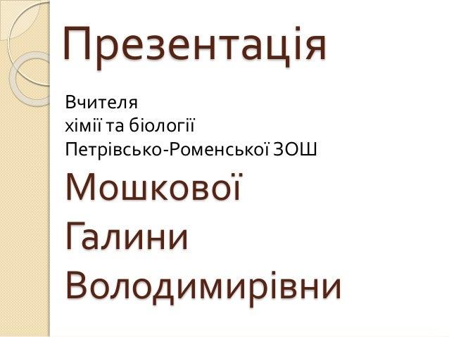 Презентація Вчителя хімії та біології Петрівсько-Роменської ЗОШ Мошкової Галини Володимирівни