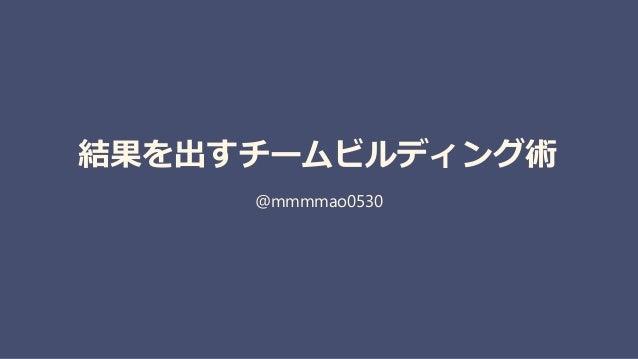 結果を出すチームビルディング術 @mmmmao0530