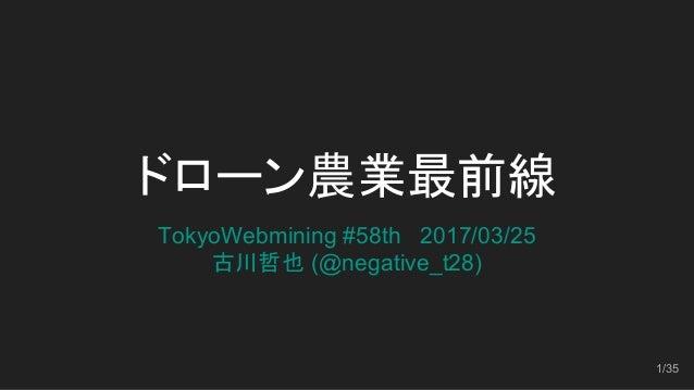 ドローン農業最前線 TokyoWebmining #58th 2017/03/25 古川哲也 (@negative_t28)   1/35
