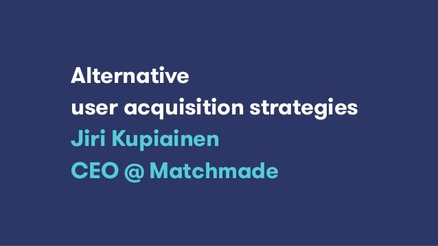Alternative user acquisition strategies Jiri Kupiainen CEO @ Matchmade
