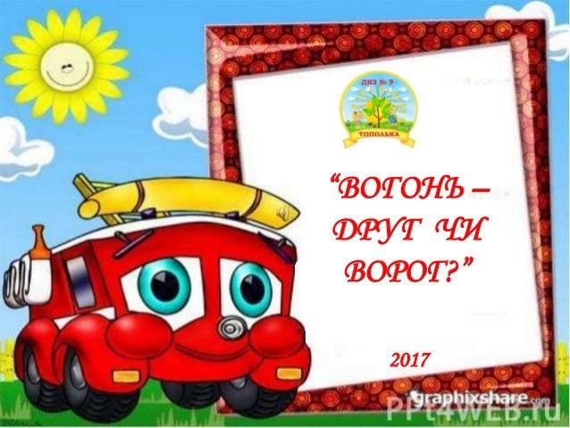 """ВОГОНЬ – ДРУГ ЧИ ВОРОГ?"" 2017"