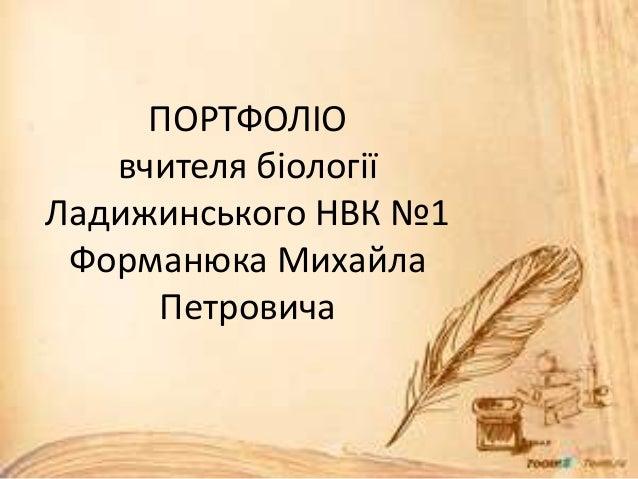 ПОРТФОЛІО вчителя біології Ладижинського НВК №1 Форманюка Михайла Петровича
