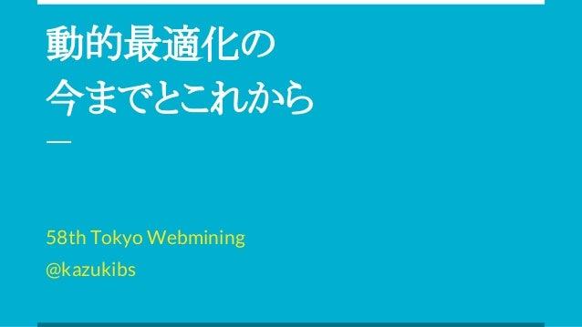 動的最適化の 今までとこれから 58th Tokyo Webmining @kazukibs