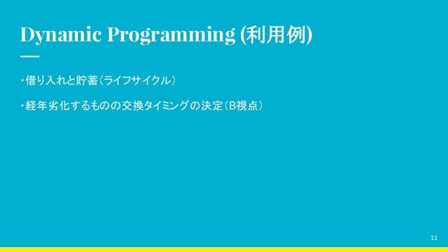Dynamic Programming (利用例) ・借り入れと貯蓄(ライフサイクル) ・経年劣化するものの交換タイミングの決定(B視点) 11