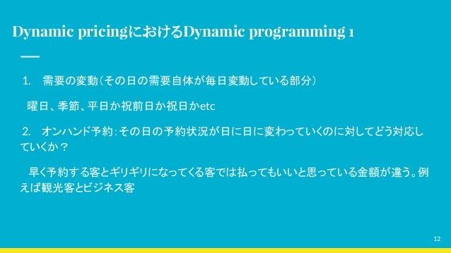 Dynamic pricingにおけるDynamic programming 1 1. 需要の変動(その日の需要自体が毎日変動している部分)  曜日、季節、平日か祝前日か祝日かetc 2. オンハンド予約:その日の予約状況が日に日に変わっていく...