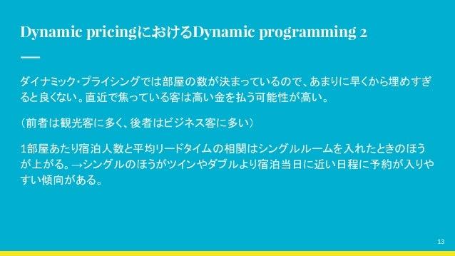 Dynamic pricingにおけるDynamic programming 2 ダイナミック・プライシングでは部屋の数が決まっているので、あまりに早くから埋めすぎ ると良くない。直近で焦っている客は高い金を払う可能性が高い。 (前者は観光客に...