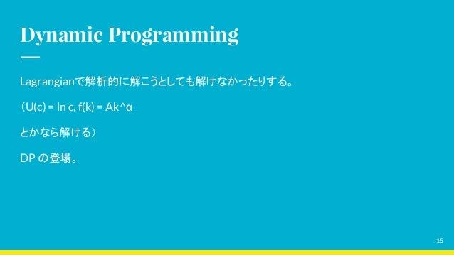 Dynamic Programming Lagrangianで解析的に解こうとしても解けなかったりする。 (U(c) = ln c, f(k) = Ak^α とかなら解ける) DP の登場。 15