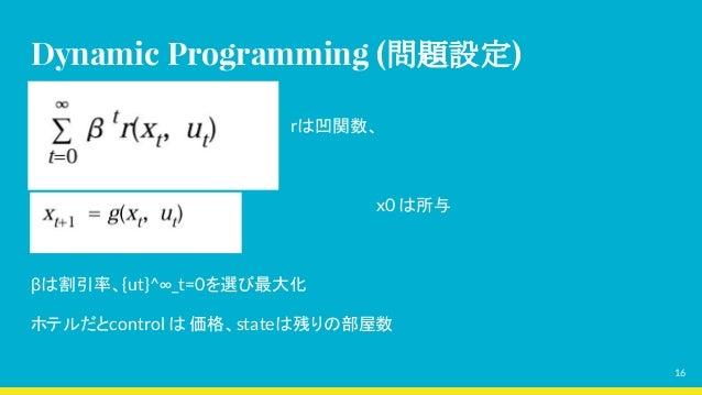 Dynamic Programming (問題設定)                 rは凹関数、       x0 は所与 βは割引率、{ut}^∞_t=0を選び最大化 ホテルだとcontrol は 価格、stateは残りの部屋数 16