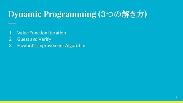 Dynamic Programming (3つの解き方) 1. Value Function Iteration 2. Guess and Verify 3. Howard's improvement Algorithm 21