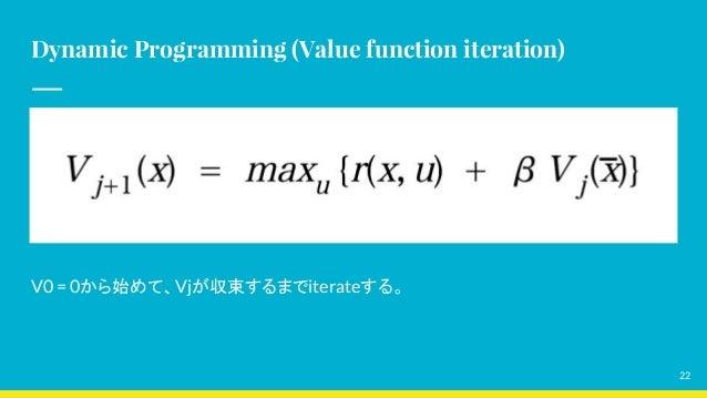Dynamic Programming (Value function iteration) V0 = 0から始めて、Vjが収束するまでiterateする。 22