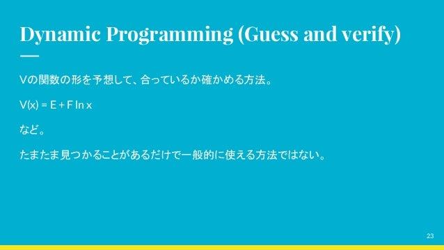 Dynamic Programming (Guess and verify) Vの関数の形を予想して、合っているか確かめる方法。 V(x) = E + F ln x など。 たまたま見つかることがあるだけで一般的に使える方法ではない。 23
