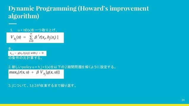 Dynamic Programming (Howard's improvement algorithm) 1. u = h0(x)を一つ取り上げ、 を、 の条件の元計算する。 2. 新しいpolicy u = h_j+1(x)を以下の2期間問題...