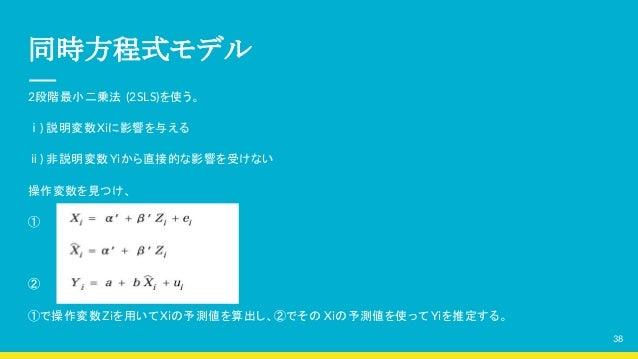 同時方程式モデル 2段階最小二乗法 (2SLS)を使う。 ⅰ) 説明変数Xiに影響を与える ⅱ) 非説明変数Yiから直接的な影響を受けない 操作変数を見つけ、 ①  ② ①で操作変数Ziを用いてXiの予測値を算出し、②でその Xiの予測値を使っ...