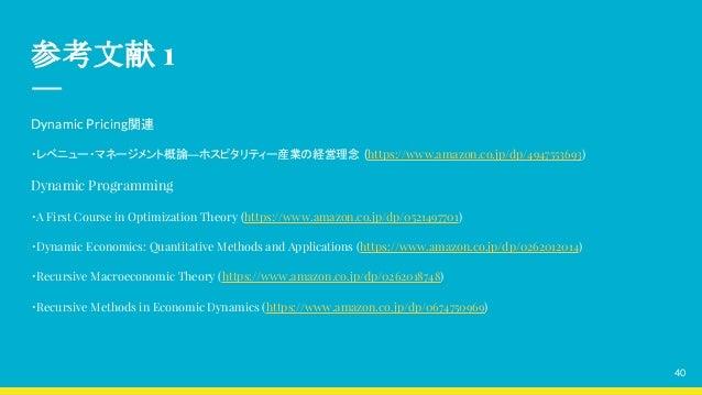 参考文献 1 Dynamic Pricing関連 ・レベニュー・マネージメント概論―ホスピタリティー産業の経営理念 (https://www.amazon.co.jp/dp/4947553693) Dynamic Programming ・A ...