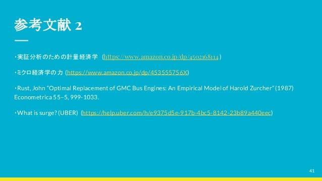 参考文献 2 ・実証分析のための計量経済学 (https://www.amazon.co.jp/dp/4502168114 ) ・ミクロ経済学の力 (https://www.amazon.co.jp/dp/453555756X) ・Rust, ...