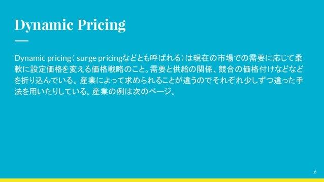 Dynamic Pricing Dynamic pricing( surge pricingなどとも呼ばれる)は現在の市場での需要に応じて柔 軟に設定価格を変える価格戦略のこと。需要と供給の関係、競合の価格付けなどなど を折り込んでいる。 産業...