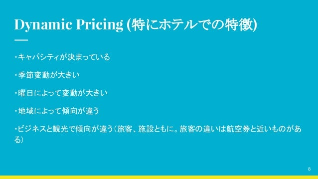 Dynamic Pricing (特にホテルでの特徴) ・キャパシティが決まっている ・季節変動が大きい ・曜日によって変動が大きい ・地域によって傾向が違う ・ビジネスと観光で傾向が違う(旅客、施設ともに。旅客の違いは航空券と近いものがあ る...