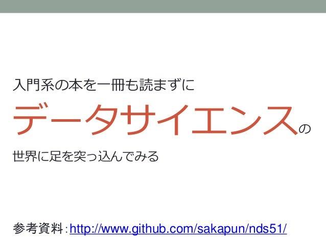入門系の本を一冊も読まずに データサイエンスの 世界に足を突っ込んでみる 参考資料:http://www.github.com/sakapun/nds51/