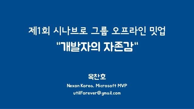 """제1회 시나브로 그룹 오프라인 밋업 """"개발자의 자존감"""" 옥찬호 Nexon Korea, Microsoft MVP utilForever@gmail.com"""