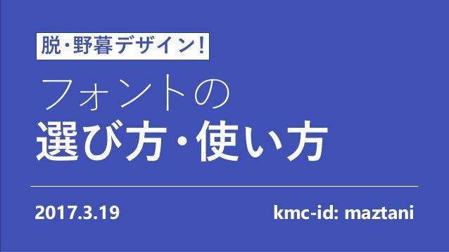 フォントの 選び方・使い方 2017.3.19 kmc-id: maztani 脱・野暮デザイン!