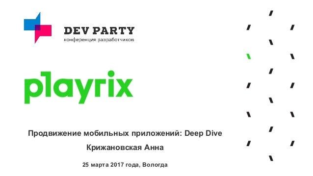 Продвижение мобильных приложений: Deep Dive Крижановская Анна 25 марта 2017 года, Вологда