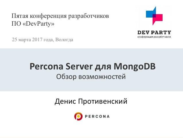 Пятая конференция разработчиков ПО «DevParty» 25 марта 2017 года, Вологда Денис Противенский Percona Server для MongoDB Об...