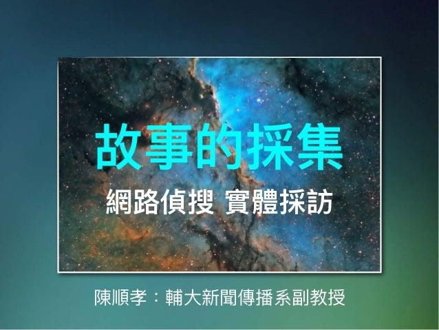 陳順孝:輔⼤大新聞傳播系副教授 故事的採集 網路路偵搜 實體採訪