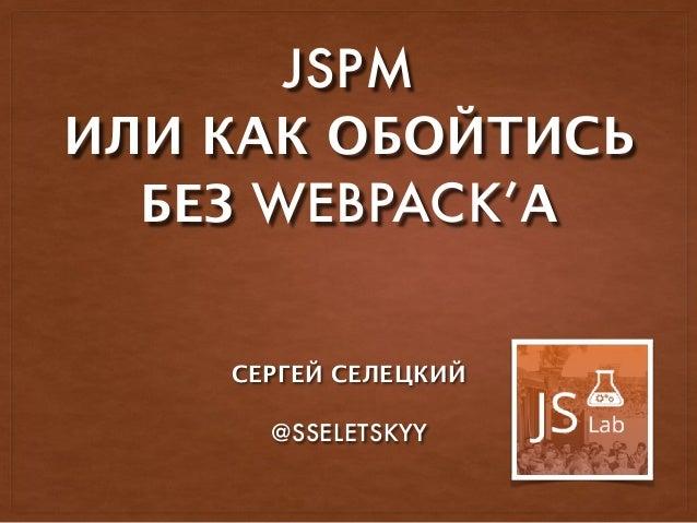 JSPM ИЛИ КАК ОБОЙТИСЬ БЕЗ WEBPACK'А СЕРГЕЙ СЕЛЕЦКИЙ @SSELETSKYY