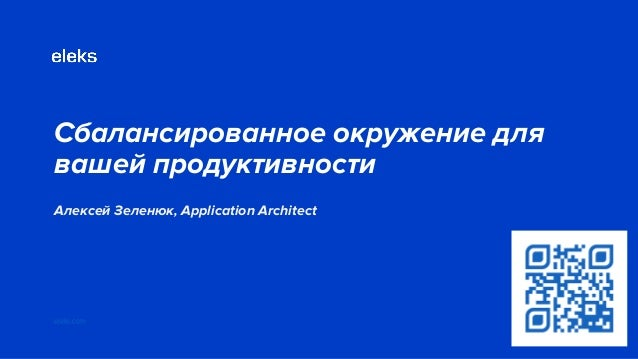 Сбалансированное окружение для вашей продуктивности Алексей Зеленюк, Application Architect eleks.com Big blue heading