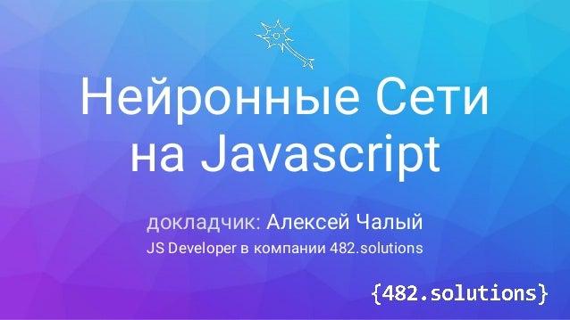 Нейронные Сети на Javascript докладчик: Алексей Чалый JS Developer в компании 482.solutions