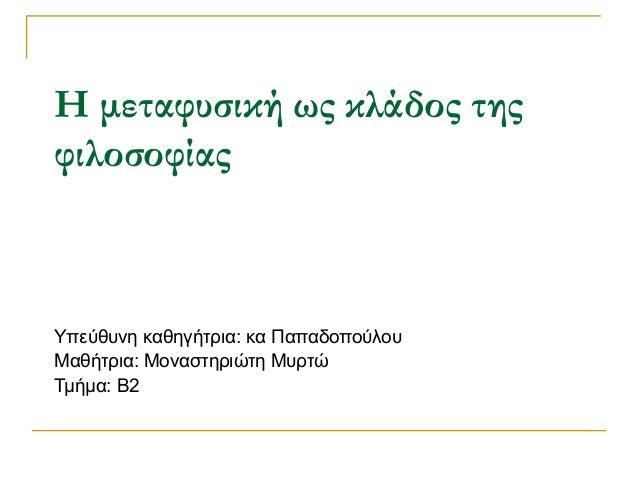 Η μεταφυσική ως κλάδος της φιλοσοφίας Υπεύθυνη καθηγήτρια: κα Παπαδοπούλου Μαθήτρια: Μοναστηριώτη Μυρτώ Τμήμα: Β2