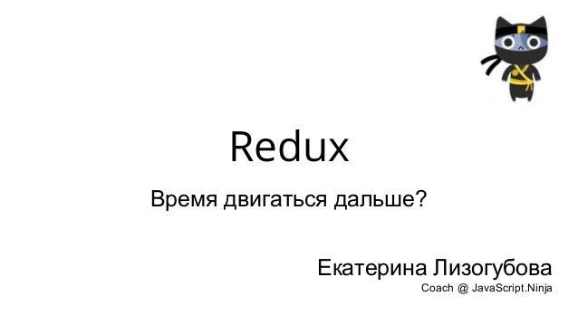 Redux Время двигаться дальше? Екатерина Лизогубова Coach @ JavaScript.Ninja