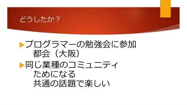 どうしたか? プログラマーの勉強会に参加 都会(大阪) 同じ業種のコミュニティ ためになる 共通の話題で楽しい