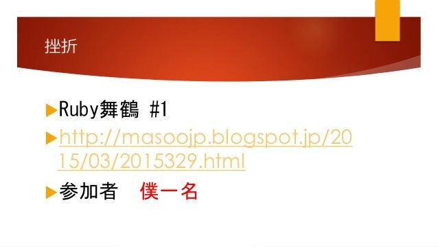 挫折 Ruby舞鶴 #1 http://masoojp.blogspot.jp/20 15/03/2015329.html 参加者 僕一名