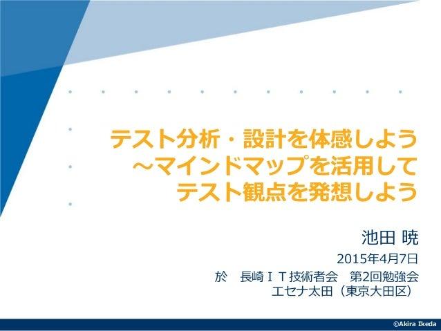©Akira Ikeda 池田 暁 2015年4月7日 於 長崎IT技術者会 第2回勉強会 エセナ太田(東京大田区) テスト分析・設計を体感しよう ~マインドマップを活用して テスト観点を発想しよう