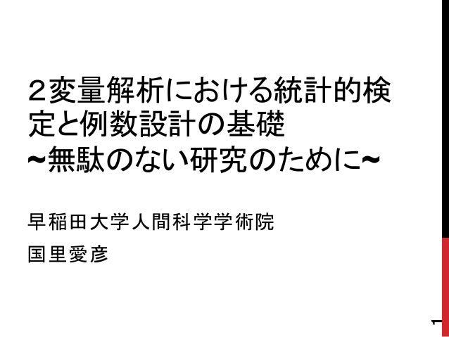 2変量解析における統計的検 定と例数設計の基礎 ~無駄のない研究のために~ 早稲田大学人間科学学術院 国里愛彦 1
