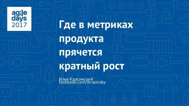 Где в метриках продукта прячется кратный рост Илья Красинский facebook.com/ikrasinsky