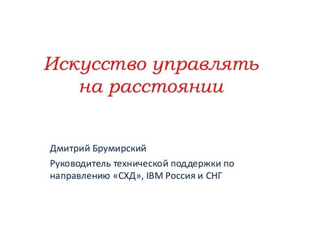 Искусство управлять на расстоянии Дмитрий Брумирский Руководитель технической поддержки по направлению «СХД», IBM Россия и...