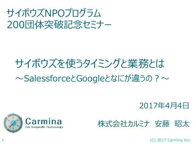(C) 2017 Carmina Inc.1 サイボウズを使うタイミングと業務とは 〜SalessforceとGoogleとなにが違うの?〜 サイボウズNPOプログラム 200団体突破記念セミナー 2017年4月4日 株式会社カルミナ 安藤 昭太