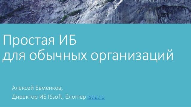 Простая ИБ для обычных организаций Алексей Евменков, Директор ИБ ISsoft, блоггер isqa.ru