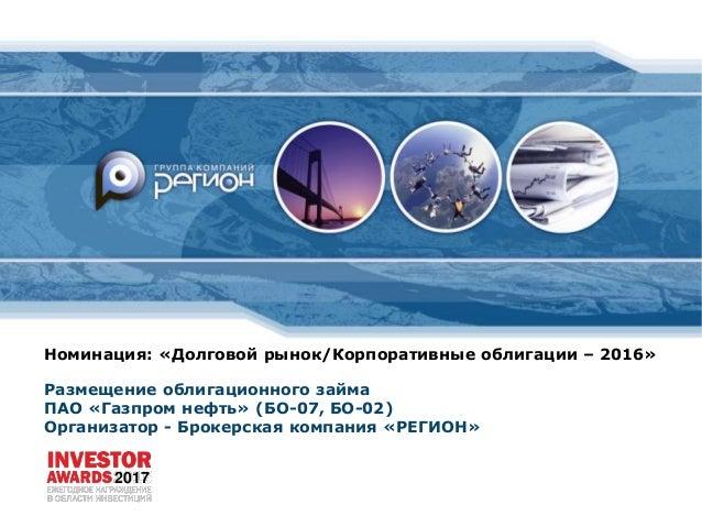 Номинация: «Долговой рынок/Корпоративные облигации – 2016» Размещение облигационного займа ПАО «Газпром нефть» (БО-07, БО-...