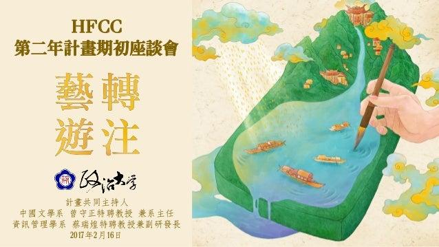計畫共同主持人 中國文學系 曾守正特聘教授 兼系主任 資訊管理學系 蔡瑞煌特聘教授兼副研發長 2017年2月16日 HFCC 第二年計畫期初座談會