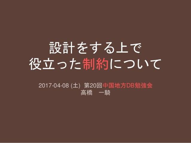 設計をする上で 役立った制約について 2017-04-08 (土) 第20回中国地方DB勉強会 高橋 一騎