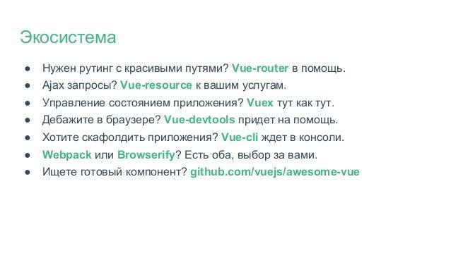 ● Нужен рутинг с красивыми путями? Vue-router в помощь. ● Ajax запросы? Vue-resource к вашим услугам. ● Управление состоян...